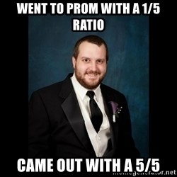 Date Rape Dave - went to prom with a 1/5 ratio came out with a 5/5