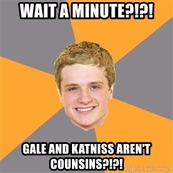 Advice Peeta - wait a minute?!?! gale and katniss aren't counsins?!?!