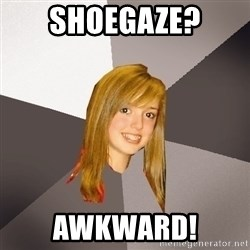 Musically Oblivious 8th Grader - Shoegaze? Awkward!