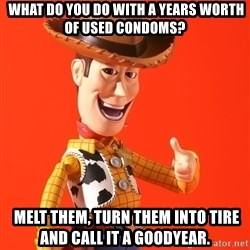 Perv Woody -  What do you do with a years worth of used condoms?  Melt them, turn them into tire and call it a goodyear.