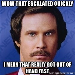 Ron Burgundy - Wow that escalated quickly I mean that really got out of hand fast