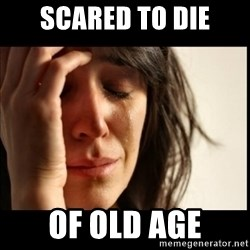 First World Problems - scared to die of old age