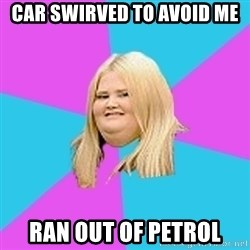 Fat Girl - car swirved to avoid me ran out of petrol