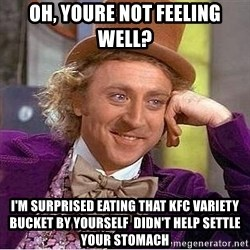 Willy Wonka - Oh, youre not feeling well?  I'm surprised eating that kfc variety bucket by yourself didn't help settle your stomach