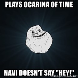 """Forever Alone - plays ocarina of time navi doesn't say """"hey!"""""""
