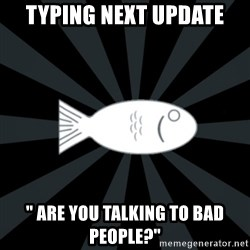 """rNd fish - typing next update """" are you talking to bad people?"""""""