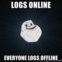 Forever Alone - logs online everyone logs offline