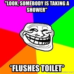 "Trollface - ""Look, somebody is taking a shower"" *flushes toilet*"