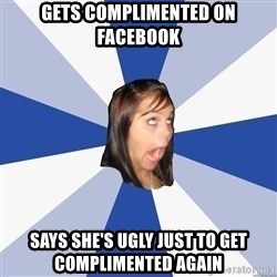 Annoying Facebook Girl - gets complimented on facebook says she's ugly just to get complimented again