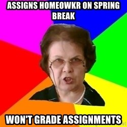 teacher - Assigns homeowkr on spring break won't grade assignments