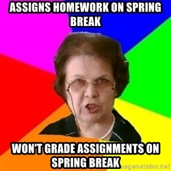 teacher - assigns homework on spring break won't grade assignments on spring break