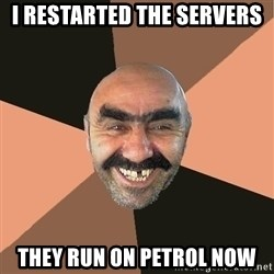 Provincial Man - i restarted the servers they run on petrol now