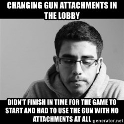 Jose's First World Problems - Changing gun attachments in the lobby Didn't finish in time for the game to start And had to use the gun with no attachments at all