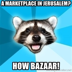 Lame Pun Coon - A marketplace in jerusalem? How bazaar!