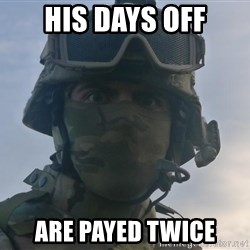 Aghast Soldier Guy - his days off are payed twice