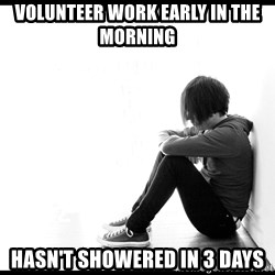 First World Problems - volunteer work early in the morning HASN'T SHOWERED IN 3 DAYS