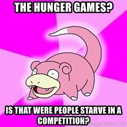 Slowpoke - ThE HUNGER GAMES? is that were people starve in a Competition?