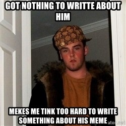 Scumbag Steve - got nothing to writte about him mekes me tink too hard to write something about his meme