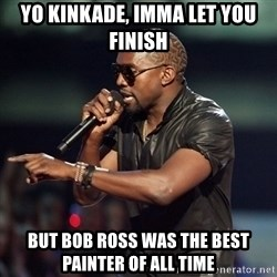 Kanye - Yo kinkade, imma let you finish but bob ross was the best painter of all time
