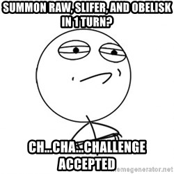 Challenge Accepted - summon raw, slifer, and obelisk in 1 turn? ch...cha...challenge accepted