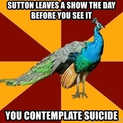 Thespian Peacock - Sutton leaves a show the day before you see it you contemplate suicide