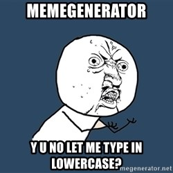Y U No - memegenerator y u no let me type in lowercase?