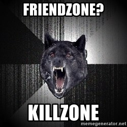 Insanity Wolf - friendzone? killzone