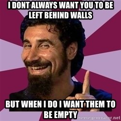 Serj Tankian - i dont always want you to be left behind walls but when i do i want them to be empty