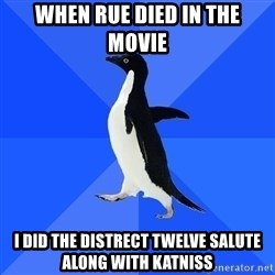 Socially Awkward Penguin - WHEN rue died in the movie i did the distrect twelve salute along with katniss