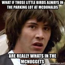 Conspiracy Keanu - what if those little birds always in the parking lot at mcdonalds are really whats in the mcnuggets