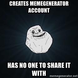 Forever Alone - creates memegenerator account has no one to share it with