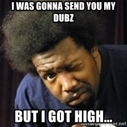 AfroMan - i was gonna send you my dubz but i got high...