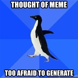 Socially Awkward Penguin - Thought of meme Too Afraid to generate