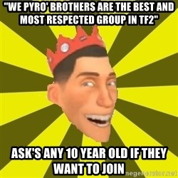 """Silkee The Boom Boom King - """"We pyro' brothers are the best and most respected group in tf2"""" ask's any 10 year old if they want to join"""