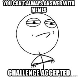 Challenge Accepted HD 1 - You can't always answer with memes Challenge accepted