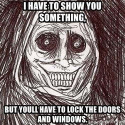 Boogeyman - I have to show you something, but youll have to lock the doors and windows.
