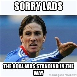 Fernando Torres - Sorry lads the goal was standing in the way