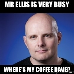 frank343 - Mr Ellis is very busy Where's my coffee dave?
