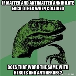 Philosoraptor - If matter and antimatter annihilate each other when collided does that work the same with heroes and antiheroes?