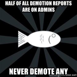 rNd fish - half of all demotion reports are on admins never demote any