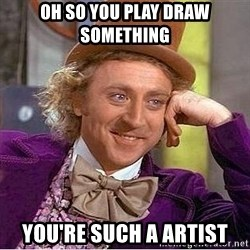 Willy Wonka - Oh so you play draw something you're such a artist