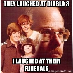 Vengeance Dad - they laughed at diablo 3 i laughed at their funerals