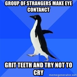 Socially Awkward Penguin - group of strangers make eye contanct grit teeth and try not to cry