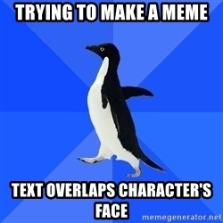Socially Awkward Penguin - trying to make a meme text overlaps character's face