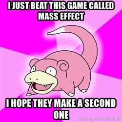 Slowpoke - I just beat this game called mass effect i hope they make a second one