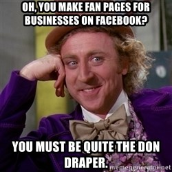 Willy Wonka - oh, you make fan pages for businesses on facebook? you must be quite the don draper.