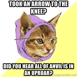 Hipster Cat - Took an arrow to the knee? Did you hear all of anvil is in an uproar?