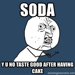 Y U No - soda y u no taste good after having cake