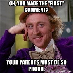 "Willy Wonka - oh, you made the ""first"" comment? your parents must be so proud."