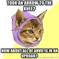 Hipster Cat - Took an arrow to the knee? how about all of anvil is in an uproar?